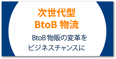次世代型BtoB物流 BtoB物販の変革をビジネスチャンスに