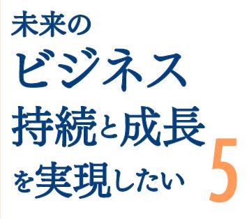 未来のビジネス持続と成長を実現したい5